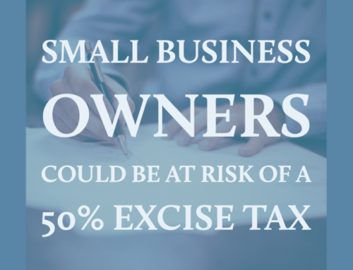 Small Business Owners Could be at Risk of a 50% Excise Tax!